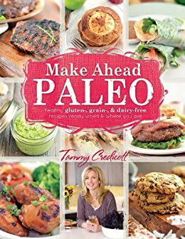 Make-Ahead Paleo: Healthy Gluten-, Grain- & Dairy-Free Recipes Ready When & Where You Are by [Credicott, Tammy]