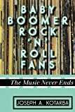 Baby Boomer Rock 'n' Roll Fans : The Music Never Ends, Kotarba, Joseph A., 0810884836