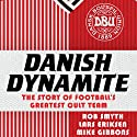 Danish Dynamite: The Story of Football's Greatest Cult Team Audiobook by Lars Eriksen, Mike Gibbons, Rob Smyth Narrated by Derek Le Page