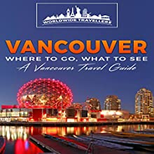 Vancouver: Where to Go, What to See: A Vancouver Travel Guide | Livre audio Auteur(s) :  Worldwide Travellers Narrateur(s) : Paul Gewuerz