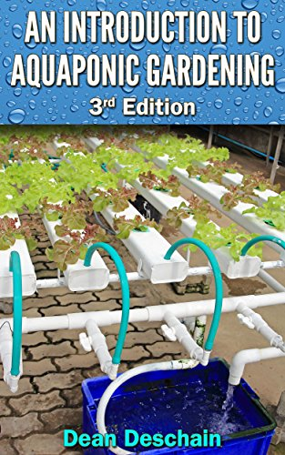 Aquaponics: An Introduction to Aquaponic Gardening (3rd Edition) (aquaculture, fish farming, hydroponics, tilapia, indoor garden, aquaponics system, fisheries) by [Deschain, Dean]