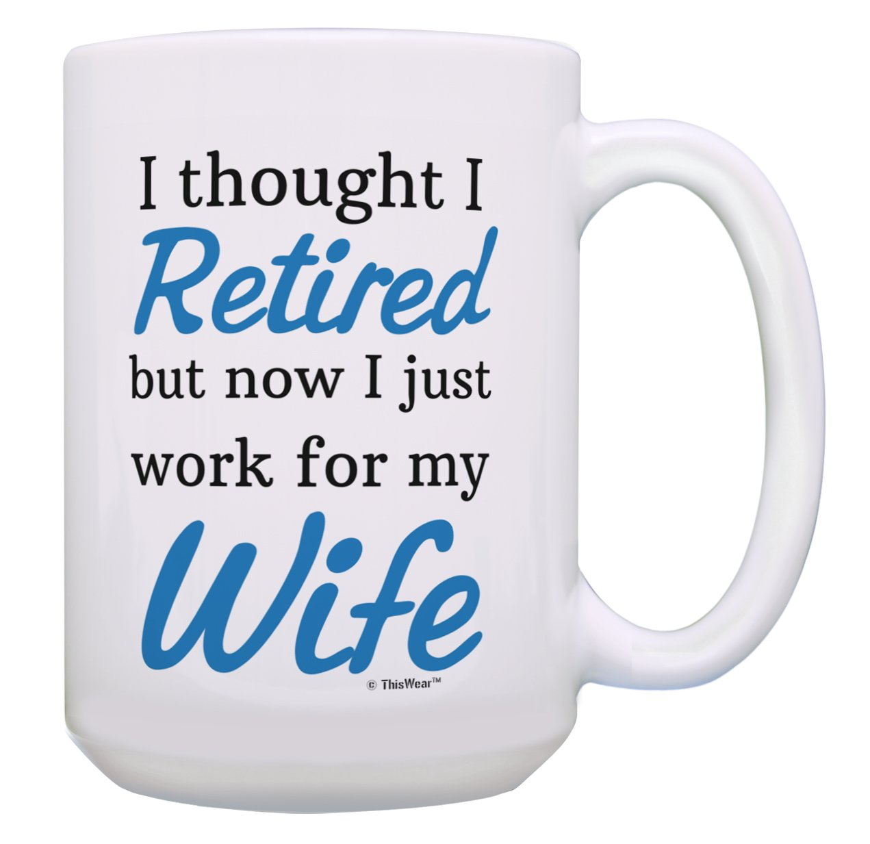 Funny Retirement Mug I Thought I Retired But Now I just Work for My Wife Retirement Gifts for Men Funny Retirement Gifts for Couples Retirement Joke Gifts 15-oz Coffee Mug Tea Cup 15 oz White A-P-S-15M-3244-01