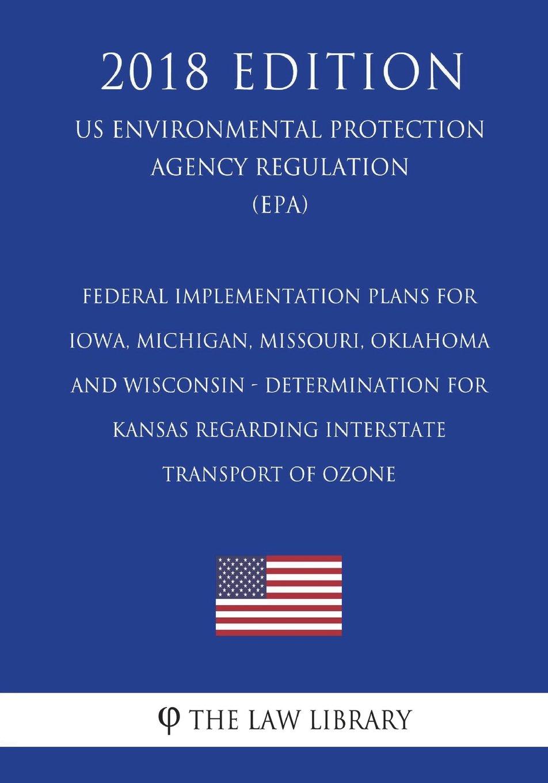 Read Online Federal Implementation Plans for Iowa, Michigan, Missouri, Oklahoma and Wisconsin - Determination for Kansas Regarding Interstate Transport of Ozone ... Agency Regulation) (EPA) (2018 Edition) ebook