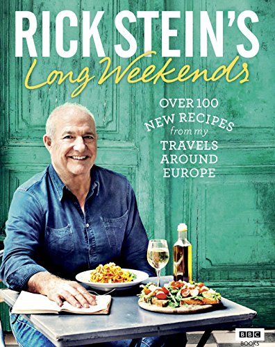 Rick Stein's Long Weekends: Over 100 New Recipes from My Travels Around Europe by Rick Stein