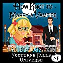 How Knot to Marry a Vampire: A Nocturne Falls Universe Story Audiobook by Laurie London Narrated by B.J. Harrison