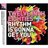 Twelve Inch 80s: Rhythm Is Gonna Get You