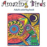 Amazing Birds: Adult Coloring Book (Stress Relieving Doodling Art & Crafts, Creative Fun Drawing patterns for Grownups & Teens Relaxation)