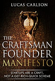 Craftsman Founder Manifesto: Startups Are a Craft, Not a Get-Rich-Quick Scheme (The Craftsman Founder's Guide Book 1) by [Carlson, Lucas]