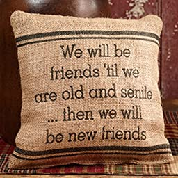 The Country House Burlap Pillow - we Will Be Friends \'Til we are Old and Senile... Then we Will Be New Friends - 8\