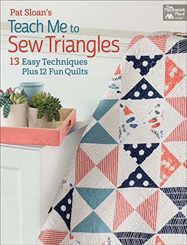 Pat Sloan's Teach Me to Sew Triangles: 13 Easy Techniques Plus 12 Fun Quilts (Half Triangle Square)