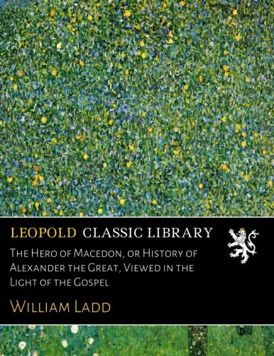 The Hero of Macedon, or History of Alexander the Great, Viewed in the Light of the Gospel