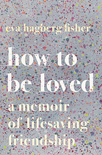 How to Be Loved: A Memoir of Lifesaving Friendship by Houghton Mifflin Harcourt