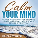 Calm Your Mind: Guided Meditation for Creating Inner Peace and Dealing with Stress Effectively | Emma White