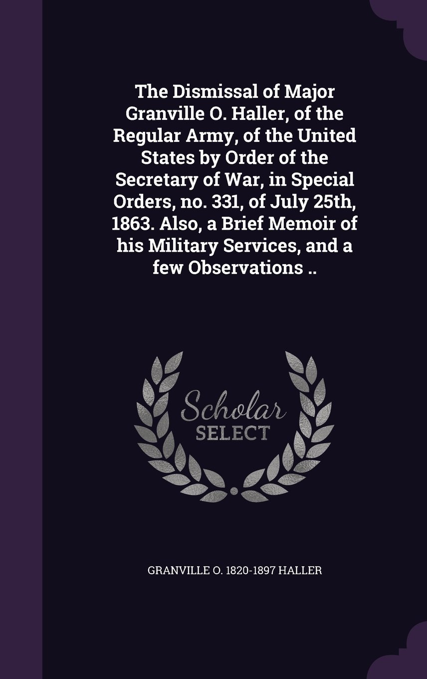 The Dismissal of Major Granville O. Haller, of the Regular Army, of the United States by Order of the Secretary of War, in Special Orders, No. 331, of Military Services, and a Few Observations ebook