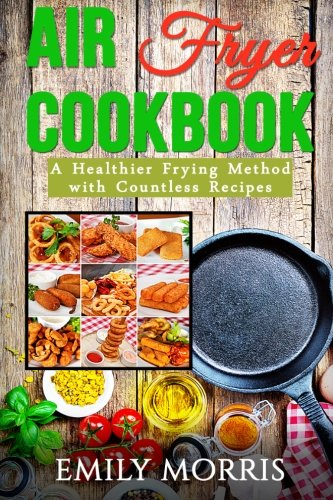 Air Fryer Cookbook: A Healthier Frying Method with Countless Recipes by Emily Morris