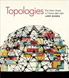 Topologies : The Urban Utopia in France, 1960-1970, Busbea, Larry, 0262518104