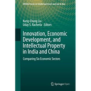 Innovation, Economic Development, and Intellectual Property in India and China: Comparing Six Economic Sectors (ARCIALA…