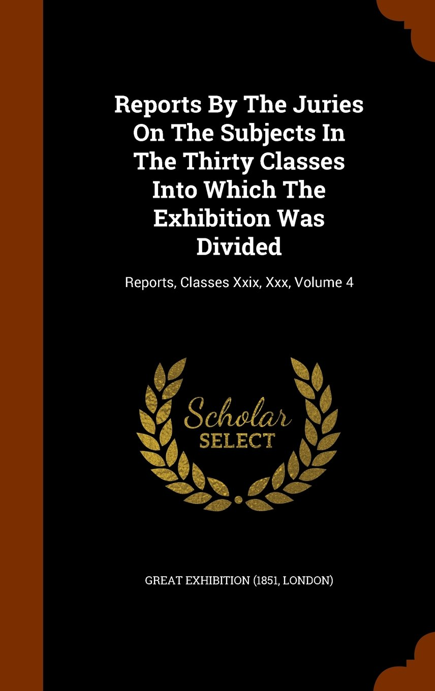 Download Reports By The Juries On The Subjects In The Thirty Classes Into Which The Exhibition Was Divided: Reports, Classes Xxix, Xxx, Volume 4 pdf epub