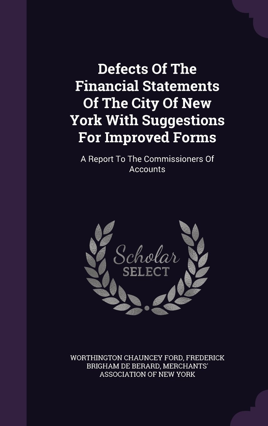 Read Online Defects of the Financial Statements of the City of New York with Suggestions for Improved Forms: A Report to the Commissioners of Accounts pdf epub