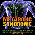 Metabolic Syndrome: The Ultimate Cure Guide for How to Fix Your Metabolic Syndrome Once and for All! | Wade Migan