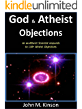 God & Atheist Objections: An ex-Atheist Scientist responds to 130+ Atheist Objections (God & Science Book 11)