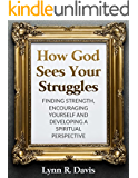 How God Sees Your Struggles: Encouraging Yourself, Finding Strength And Developing A Spiritual Perspective