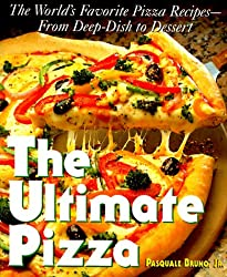 The Ultimate Pizza : The World's Favorite Pizza Recipes--from Deep Dish to Dessert