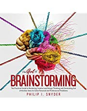 The Art of Brainstorming: The Practical Guide to Mastering Creative and Design Thinking and Generating Out of the Box Ideas to Solve Personal and Professional Problems