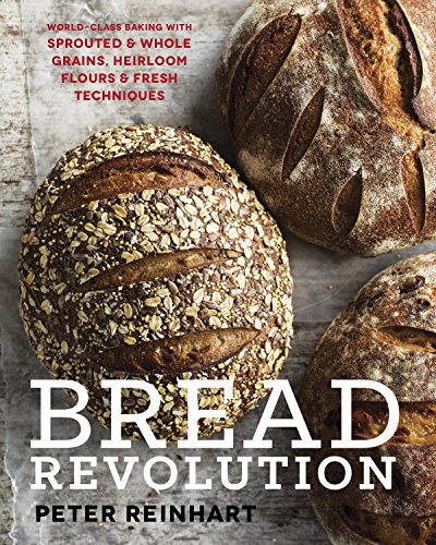 Bread Revolution: World-Class Baking with Sprouted and Whole Grains, Heirloom Flours, and Fresh Techniques (Bread Rye Baking)