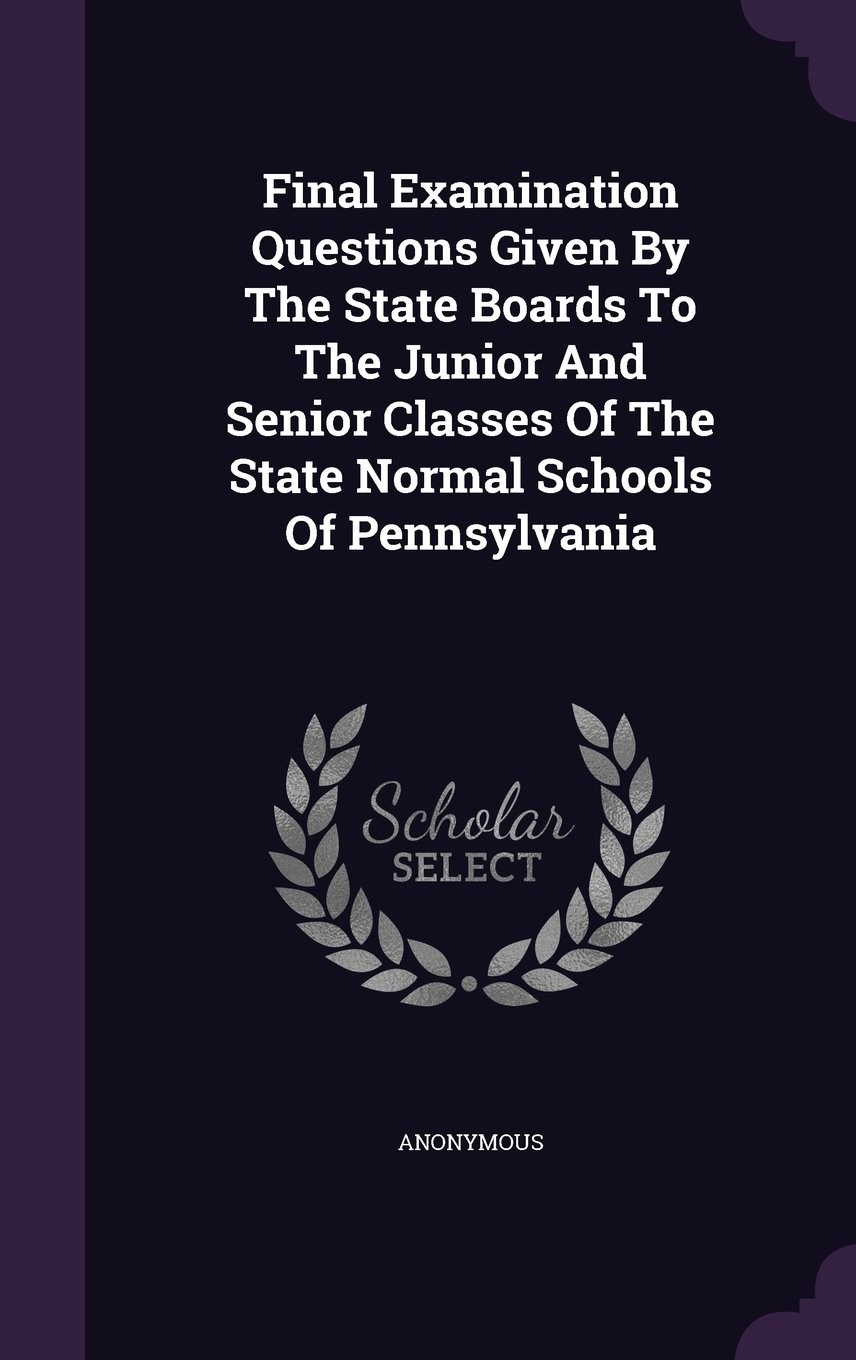 Download Final Examination Questions Given By The State Boards To The Junior And Senior Classes Of The State Normal Schools Of Pennsylvania pdf