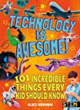 Technology Is Awesome!: 101 Incredible Things Every Kid Should Know