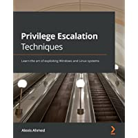 Privilege Escalation Techniques: Learn the art of exploiting Windows and Linux systems