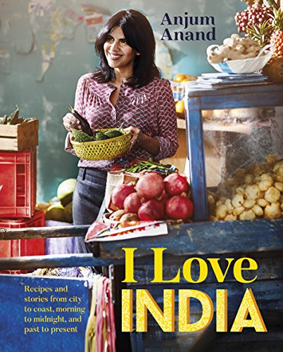 I Love India: Recipes and Stories from City to Coast, Morning to Midnight, and Past to Present by Anjum Anand