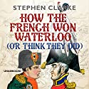 How the French Won Waterloo - or Think They Did Hörbuch von Stephen Clarke Gesprochen von: Justin Edwards