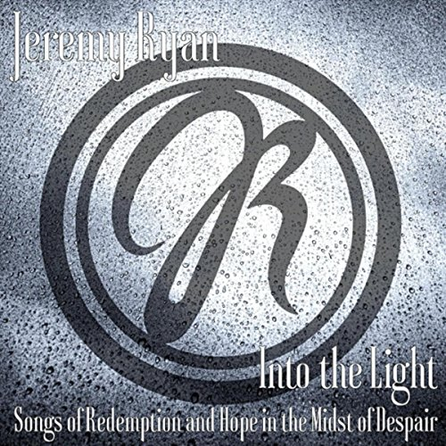 Jeremy Ryan - Into the Light: Songs of Redemption and Hope in the Midst of Despair 2018