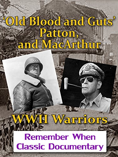 'Old Blood and Guts' Patton, and MacArthur - WWII Warriors