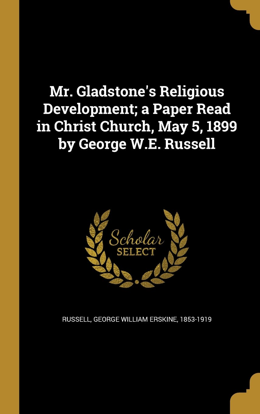 Download Mr. Gladstone's Religious Development; A Paper Read in Christ Church, May 5, 1899 by George W.E. Russell PDF
