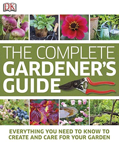 The Complete Gardener's Guide: Everything You Need to Know to Create and Care for Your Garden