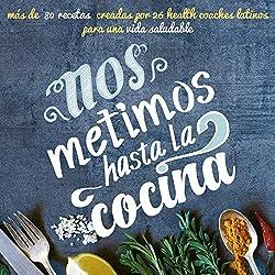 Nos metimos hasta la cocina: más de 80 recetas creadas por 26 health coaches latinos para una vida saludable