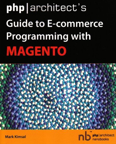 php-architect-s-guide-to-e-commerce-programming-with-magento-by-mark-kimsal-2008-05-30