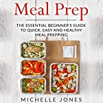 Meal Prep: The Essential Beginner's Guide to Quick, Easy and Healthy Meal Prepping | Michelle Jones