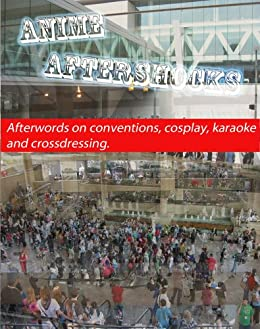 Anime Aftershocks: Afterwords on conventions, cosplay, karaoke, and crossdressing by [blueZhift]