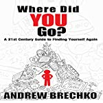 Where Did You Go?: A 21st Century Guide to Finding Yourself Again | Andrew Brechko