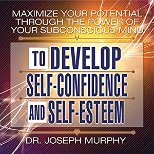 Maximize Your Potential Through the Power of Your Subconscious Mind to Develop Self-Confidence and Self-Esteem Hörbuch