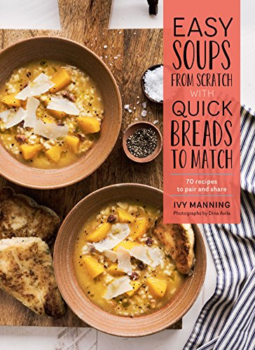 Easy Soups from Scratch with Quick Breads to Match: 70 Recipes to Pair and Share by [Manning, Ivy]