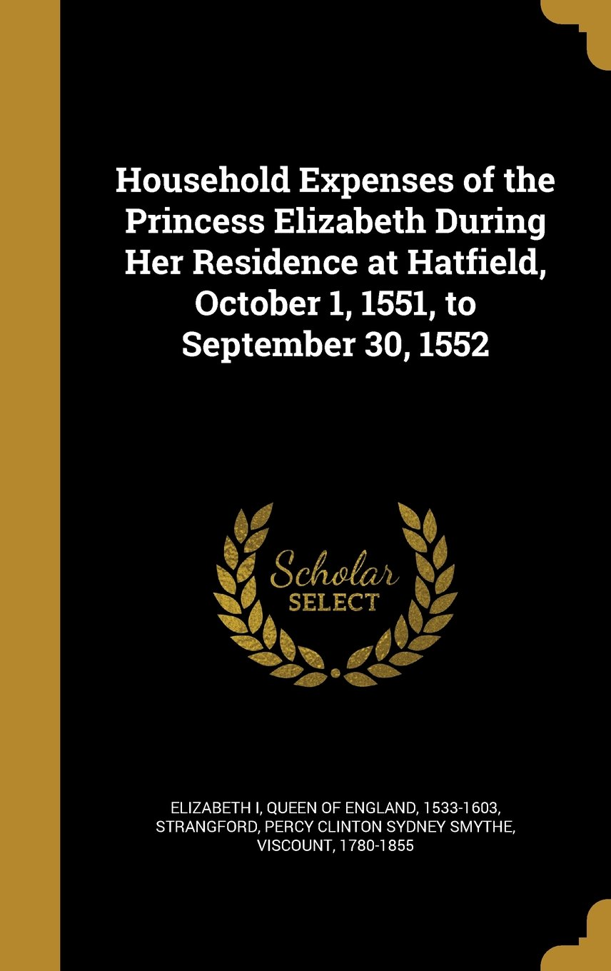 Household Expenses of the Princess Elizabeth During Her Residence at Hatfield, October 1, 1551, to September 30, 1552 PDF