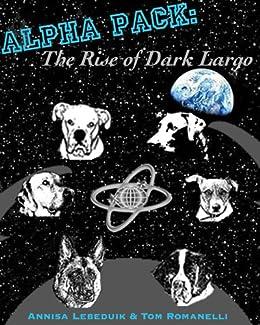 Alpha Pack: The Rise of Dark Largo by [Lebeduik, Annisa, Romanelli, Tom]