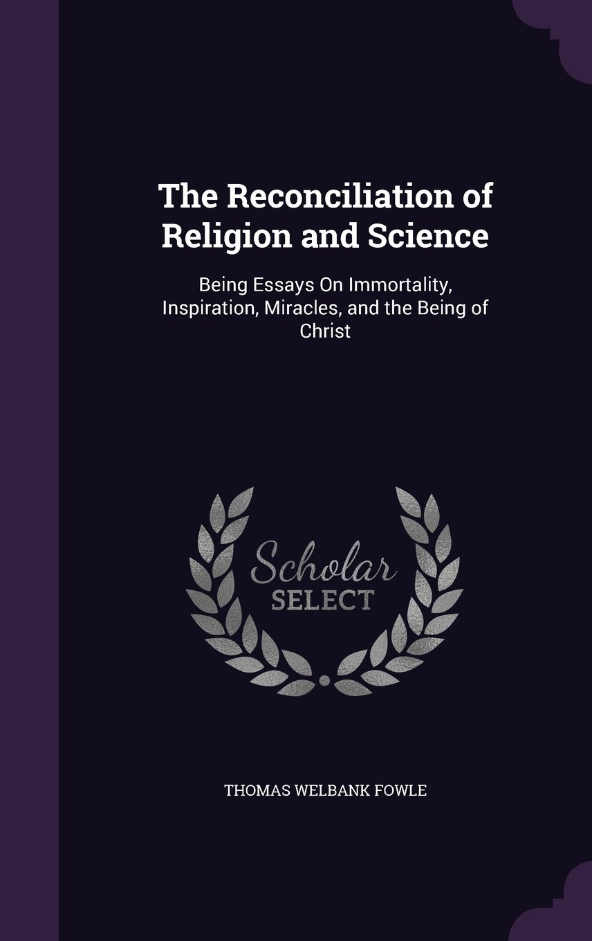 The Reconciliation Of Religion And Science Being Essays On  The Reconciliation Of Religion And Science Being Essays On Immortality  Inspiration Miracles And The Being Of Christ Hardcover  May