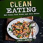 Clean Eating: Eat Clean, Cook Fresh, and Live Better | Louis Laurent
