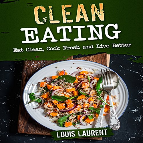 Clean Eating: Eat Clean, Cook Fresh, and Live Better by Louis Laurent